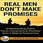 Real Men Don't Make Promises: Understanding Oaths, Pacts, Covenants & Promises from a Biblical Perspective | Patrick Baldwin