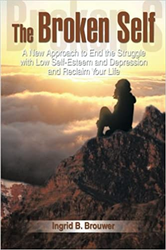 The Broken Self: A New Approach to End the Struggle with Low Self-Esteem and Depression and Reclaim Your Life