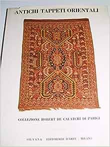 Antichi Tappeti Orientali della Collezione Robert de Calatchi di