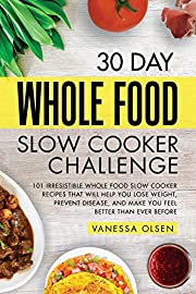 30 Day Whole Food Slow Cooker Challenge: 101 Irresistible Whole Food Slow Cooker Recipes That Will Help You Lose Weight, Prevent Disease, and Make You Feel Better Than Ever Before