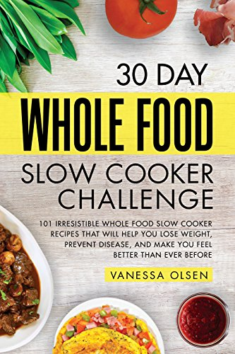 30 Day Whole Food Slow Cooker Challenge: 101 Irresistible Whole Food Slow Cooker Recipes That Will Help You Lose Weight, Prevent Disease, and Make You Feel Better Than Ever Before by Vanessa Olsen