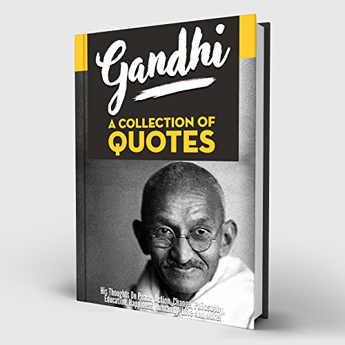 Gandhi: A Collection Of Quotes: His Thoughts On Peace, Action, Change, Philosophy, Education, Happiness, Humanity, Love And More!