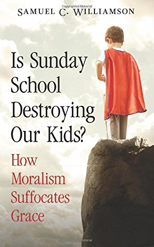 Download Is Sunday School Destroying Our Kids?: How Moralism Suffocates Grace PDF