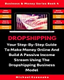 Dropshipping: Your Step-By-Step Guide To Make Money Online And Build A Passive Income Stream Using The Dropshipping Business Model (Business & Money Series Book 4)