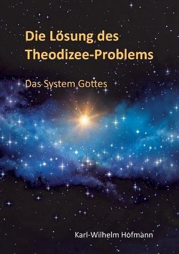 Die Lösung des Theodizee-Problems: Das System Gottes