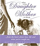 What Every Daughter Wants Her Mother to Know, Betty Kelly Sargent and Betsy F. Perry, 1402208138
