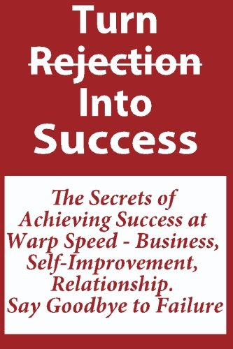 Download Turn Rejection Into Success: The Secrets of Achieving Success at Warp Speed - Business, Self-Improvement, Relationship, Say Goodbye to Failure: How to ... To Achieving Success Faster and Easier! PDF