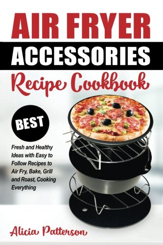 Air Fryer Accessories Recipe Cookbook: Best Fresh and Healthy Ideas with Easy to Follow Recipes to Air Fry, Bake, Grill and Roast, Cooking Everything (Best Air Frying) (Volume 1) by Alicia Patterson