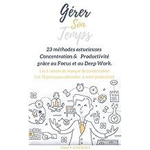 Gérer son temps : 23 méthodes astucieuses et sans stress  pour stimuler votre concentration et votre productivité grâce au Focus et au Deep Work: 5 raisons ... + 10 obstacles (French Edition)