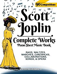 Scott Joplin Piano Sheet Music Book - Complete Works: 90 Compositions - Rags, Waltzes, Marches, Cakewalks, Collaborations, Songs, Opera - Includes ... etc. (Sheet Music for Piano) (Volume 1) by Ironpower Publishing (2014-12-16)