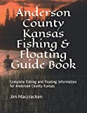 Anderson County Kansas Fishing & Floating Guide Book: Complete fishing and floating information for Anderson County Kansas (Kansas Fishing & Floating Guide Books)