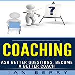 Coaching: Ask Better Questions, Become a Better Coach  | Ian Berry