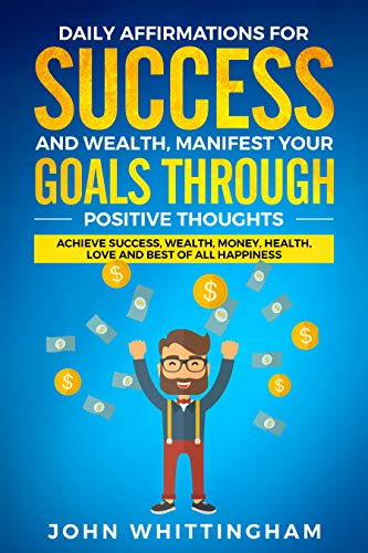 Daily Affirmations for Success and Wealth: Manifest Your Goals Through Positive Thoughts: Achieve Success, Wealth, Money, Health, Love and Best of All Happiness (Positive Affirmations Series Book 2)