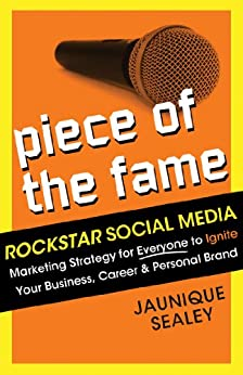 Piece of the Fame: Rockstar Social Media Marketing Strategy for Everyone to Ignite Your Business, Career and Personal Brand by [Sealey, Jaunique]