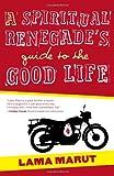 A Spiritual Renegade's Guide to the Good Life, Lama Marut, 1582703736
