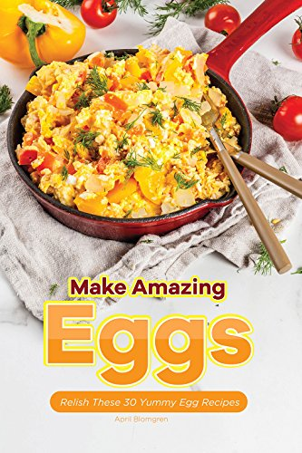 Make Amazing Eggs: Relish These 30 Yummy Egg Recipes by April Blomgren