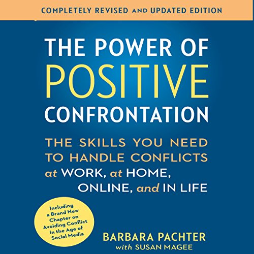 The Power of Positive Confrontation: The Skills You Need to Handle Conflicts at Work, at Home, Online, and in Life - Completely Revised and Updated Edition