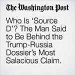 Who Is 'Source D'? The Man Said to Be Behind the Trump-Russia Dossier's Most Salacious Claim. | Rosalind S. Helderman,Tom Hamburger