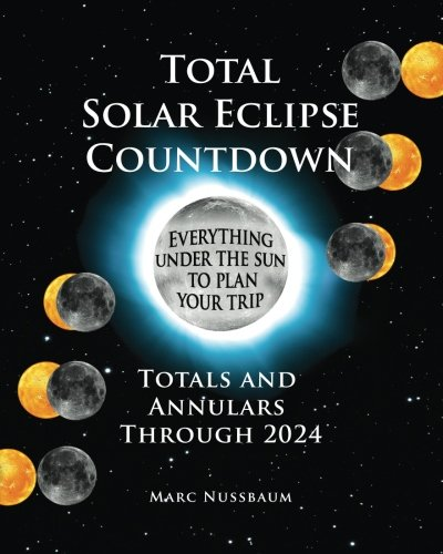 Total Solar Eclipse Countdown: Totals and Annulars Through 2024, Color Edition (Solar Eclipse 2024 Best Location)