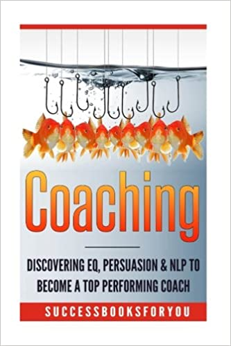 Coaching: Discovering EQ, Persuasion & NLP To Become A Top Performing Coach