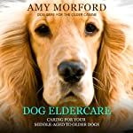 Dog Eldercare: Caring for Your Middle-Aged to Older Dog (Dog Care for the Older Canine) | Amy Morford