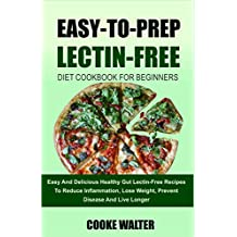 Easy-To-Prep Lectin Free Diet Cookbook For Beginners: Easy And Delicious Healthy Gut Lectin-Free Recipes To Reduce Inflammation, Lose Weight, Prevent Disease ... Live Longer (Lectin Free Diet Evolution 4)