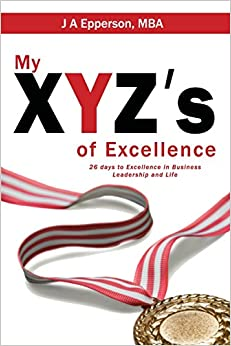 My XYZs of Excellence: 26 Days to Excellence in Business Leadership and Life