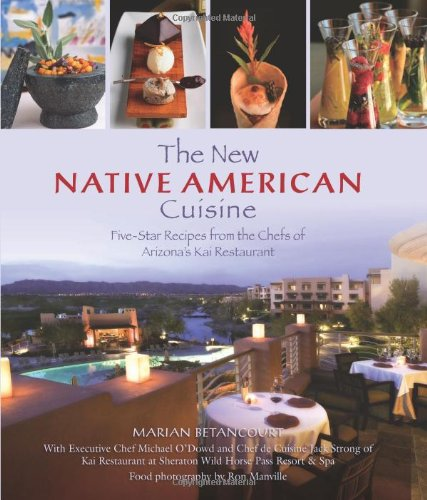The New Native American Cuisine: Five-Star Recipes from the Chefs of Arizona's Kai Restaurant by Marian Betancourt, Sheraton Wild Horse Pass Resort and Spa, Michael O'Dowd, Jack Strong