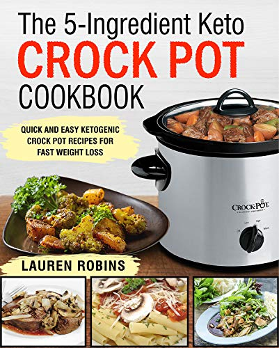 The 5-Ingredient Keto Crock Pot Cookbook: Quick and Easy Ketogenic Crock Pot Recipes For Fast Weight Loss