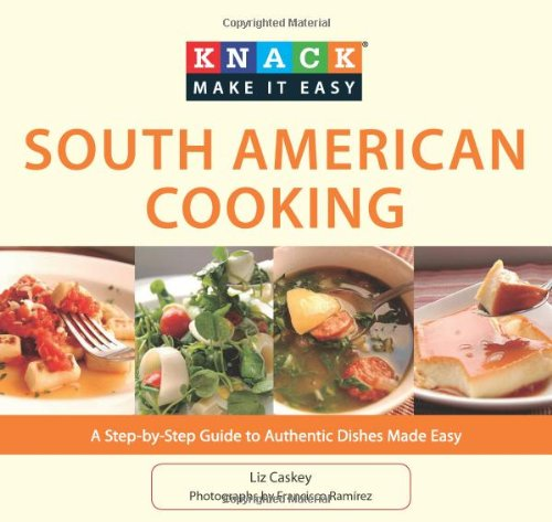 Knack south american cooking a step by step guide to authentic knack south american cooking a step by step guide to authentic dishes made easy knack make it easy liz caskey francisco ramirez 9781599219189 forumfinder Images