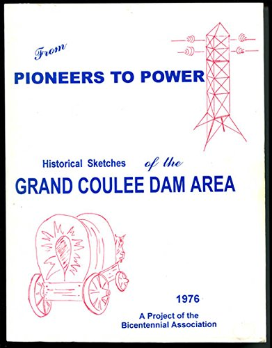 (From Pioneers To Power, Historical Sketches of the lGrand Cooulee Dam Area)