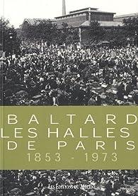Baltard : Les Halles de Paris 1853-1973 par Patrice de Moncan