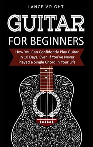Guitar for Beginners: How You Can Confidently Play Guitar In 10 Days, Even If You