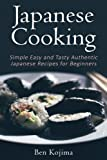 Japanese Cooking: Simple Easy and Tasty Authentic Japanese Recipes For Beginners