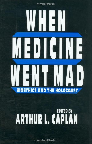 When Medicine Went Mad: Bioethics and the Holocaust (Contemporary Issues in Biomedicine, Ethics, and Society)