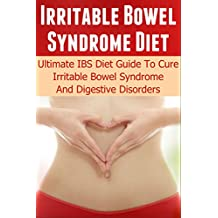 Irritable Bowel Syndrome Diet: Ultimate IBS Diet Guide To Cure Irritable Bowel Syndrome And Digestive Disorders (IBS, Irritable Bowel, IBS Free At Last, ... Ailments, Constipation, Diarrhea, Bloating)