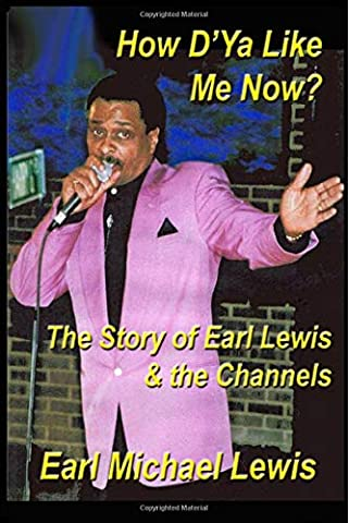 How D'Ya Like Me Now?: The Story Of Earl Lewis & the Channels