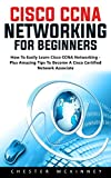 Cisco CCNA Networking For Beginners: How To Easily Learn Cisco CCNA Networking - Plus Amazing Tips To Become A Cisco Certified Network Associate!