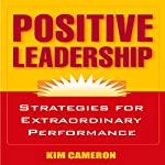 Positive Leadership: Strategies for Extraordinary Performance | Kim Cameron