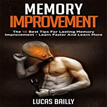 Memory Improvement: The 10 Best Tips for Lasting Memory Improvement - Learn Faster and Learn More Audiobook by Lucas Bailly Narrated by Tim Carper