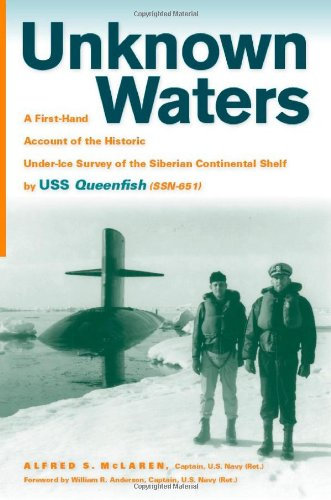 Unknown Waters: A First-Hand Account of the Historic Under-ice Survey of the Siberian Continental Shelf by USS Queenfish (SSN-651) (Kwik Shelf)