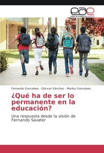 ¿Que ha de ser lo permanente en la educacion?: Una respuesta desde la vision de Fernando Savater (Spanish Edition) [Fernando Goncalves - Edicxon Sanchez - Mariluz Goncalves] (Tapa Blanda)