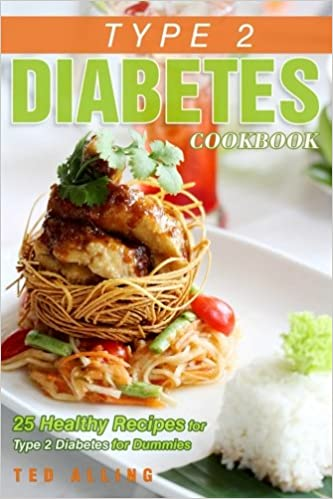 Type 2 diabetes cookbook 25 healthy recipes for type 2 diabetes type 2 diabetes cookbook 25 healthy recipes for type 2 diabetes for dummies get the advantage of diabetic food list ted alling 9781539168683 forumfinder Images