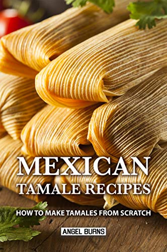 Mexican Tamale Recipes: How to Make Tamales From Scratch by Angel Burns