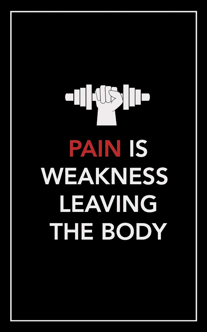 Pain Is Weakness Leaving The Body No Fluff No Frills No Bs