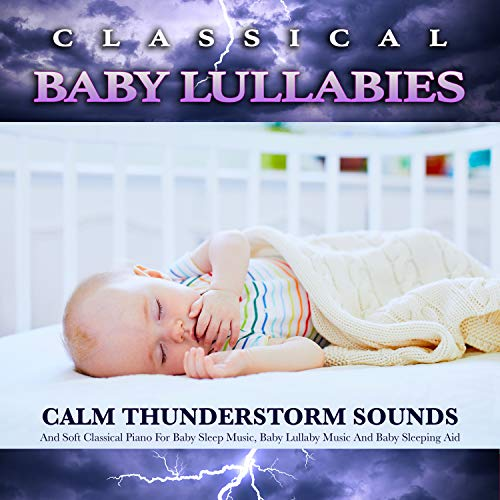 Classical Baby Lullabies: Calm Thunderstorm Sounds and Soft Classical Piano For Baby Sleep Music, Baby Lullaby Music and Baby Sleeping Aid