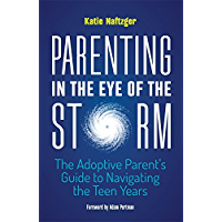 Parenting in the Eye of the Storm: The Adoptive Parent's Guide to Navigating the Teen Years