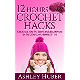 12 Hours Crochet Hacks: Crochet Hat Patterns for Beginners in Fast, Easy, and Simple Steps (Hat Crochet Patterns, Crochet Hats Books, How to Crochet Books, ... Crochet) (Crochet Hat Beginners Stitches)
