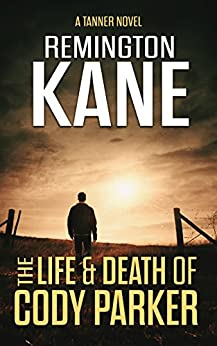 The Life & Death Of Cody Parker (A Tanner Novel Book 5) by [Kane, Remington]