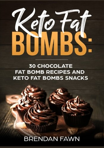 Keto Fat Bombs: 30 Chocolate Fat Bomb Recipes and Keto Fat Bombs Snacks: Energy Boosting Choco Keto Fat Bombs Cookbook with Easy to Make Sweet Chocolate Fat Bomb Cookies and Sugar Free Keto Desserts by Brendan Fawn